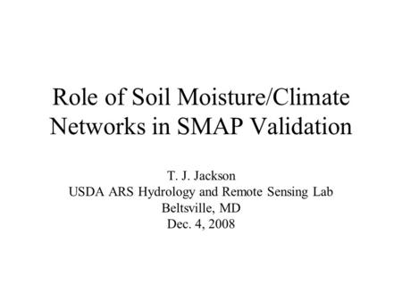 Role of Soil Moisture/Climate Networks in SMAP Validation T. J. Jackson USDA ARS Hydrology and Remote Sensing Lab Beltsville, MD Dec. 4, 2008.