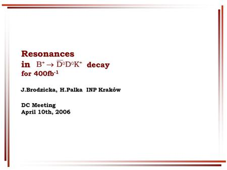 Resonances in decay for 400fb -1 DC Meeting April 10th, 2006 J.Brodzicka, H.Palka INP Kraków J.Brodzicka, H.Palka INP Kraków B +  D 0 D 0 K + B +  D.