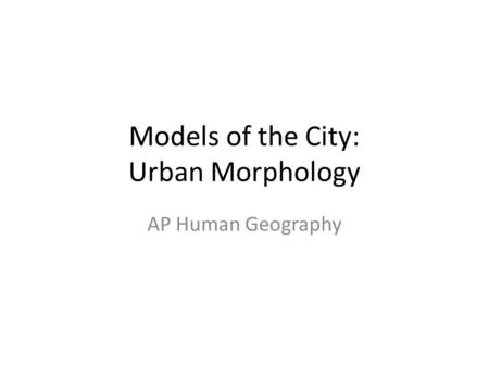 Models of the City: Urban Morphology AP Human Geography.