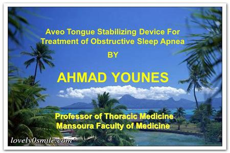 Aveo Tongue Stabilizing Device For Treatment of Obstructive Sleep Apnea BY AHMAD YOUNES Professor of Thoracic Medicine Mansoura Faculty of Medicine.