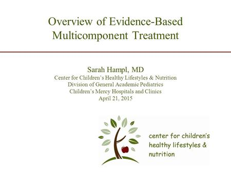 Overview of Evidence-Based Multicomponent Treatment Sarah Hampl, MD Center for Children's Healthy Lifestyles & Nutrition Division of General Academic Pediatrics.