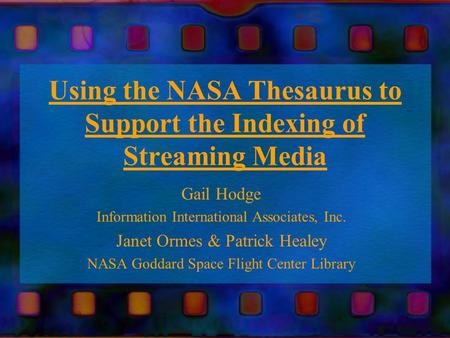 Using the NASA Thesaurus to Support the Indexing of Streaming Media Gail Hodge Information International Associates, Inc. Janet Ormes & Patrick Healey.
