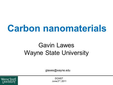 Carbon nanomaterials DCMST June 2 nd, 2011 Gavin Lawes Wayne State University.