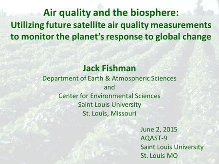 Air quality and the biosphere: Utilizing future satellite air quality measurements to monitor the planet's response to global change Jack Fishman Department.