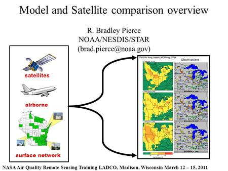 NASA Air Quality Remote Sensing Training LADCO, Madison, Wisconsin March 12 – 15, 2011 Model and Satellite comparison overview R. Bradley Pierce NOAA/NESDIS/STAR.