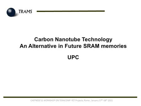 Carbon Nanotube Technology An Alternative in Future SRAM memories UPC CASTNESS'11 WORKSHOP ON TERACOMP FET Projects, Rome, January 17 th -18 th 2011.