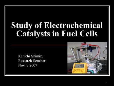 1 Kenichi Shimizu Research Seminar Nov. 8 2007 Study of Electrochemical Catalysts in Fuel Cells.