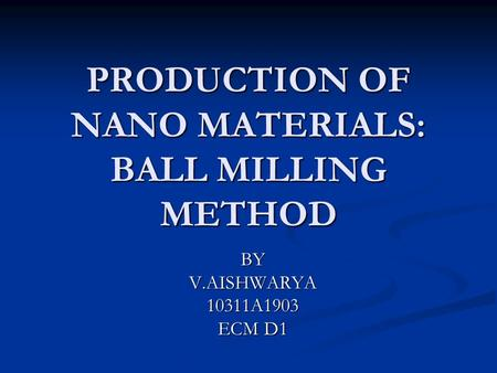 PRODUCTION OF NANO MATERIALS: BALL MILLING METHOD BYV.AISHWARYA10311A1903 ECM D1.