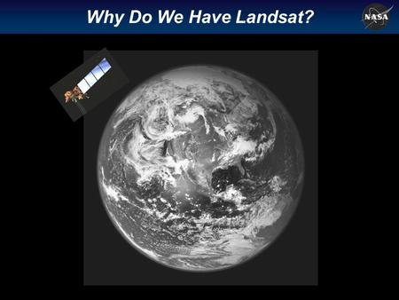 Why Do We Have Landsat? Page 2 How is the global Earth system changing? What are the primary causes of change in the Earth System? How does the Earth.