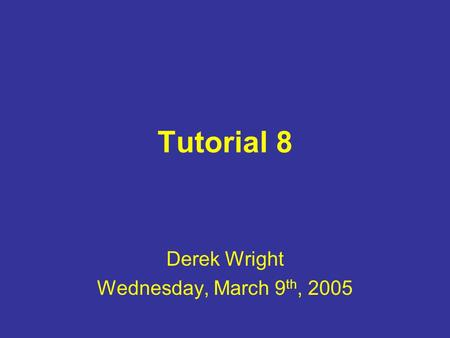 Tutorial 8 Derek Wright Wednesday, March 9 th, 2005.