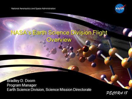 NASA's Earth Science Division Flight Overview Bradley D. Doorn Program Manager Earth Science Division, Science Mission Directorate PECORA 18.