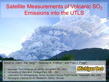 Satellite Measurements of Volcanic SO 2 Emissions into the UTLS Simon A. Carn 1, Kai Yang 2,3, Nickolay A. Krotkov 3, and Fred J. Prata 4 1.Michigan Technological.