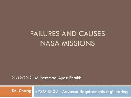 FAILURES AND CAUSES NASA MISSIONS SYSM 6309 - Advance Requirements Engineering Dr. Chung Muhammad Ayaz Shaikh 05/19/2012.