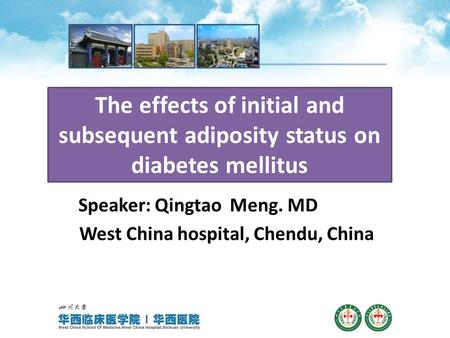The effects of initial and subsequent adiposity status on diabetes mellitus Speaker: Qingtao Meng. MD West China hospital, Chendu, China.