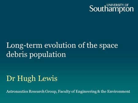 Long-term evolution of the space debris population Dr Hugh Lewis Astronautics Research Group, Faculty of Engineering & the Environment.
