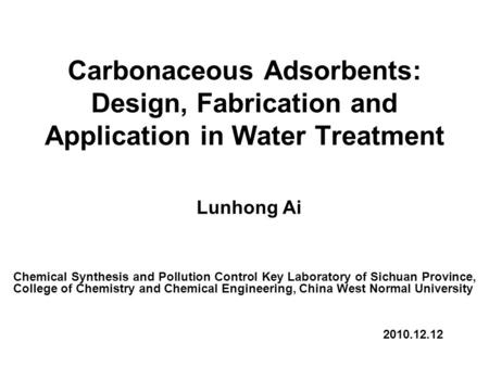 Carbonaceous Adsorbents: Design, Fabrication and Application in Water Treatment Lunhong Ai Chemical Synthesis and Pollution Control Key Laboratory of Sichuan.
