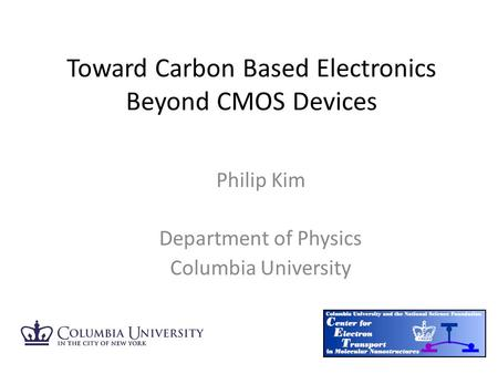 Philip Kim Department of Physics Columbia University Toward Carbon Based Electronics Beyond CMOS Devices.