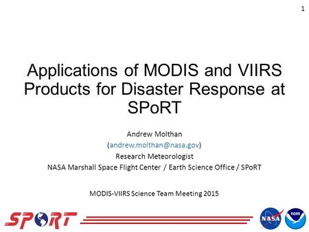 Applications of MODIS and VIIRS Products for Disaster Response at SPoRT Andrew Molthan Research Meteorologist NASA Marshall Space.