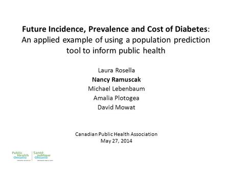 Future Incidence, Prevalence and Cost of Diabetes: An applied example of using a population prediction tool to inform public health Laura Rosella Nancy.