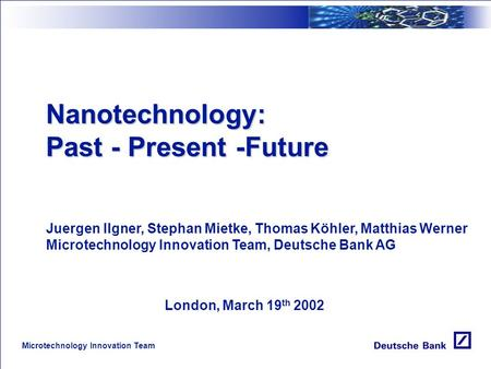Microtechnology Innovation Team Nanotechnology: Past - Present -Future Juergen Ilgner, Stephan Mietke, Thomas Köhler, Matthias Werner Microtechnology.