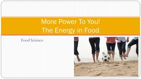Food Science More Power To You! The Energy in Food.