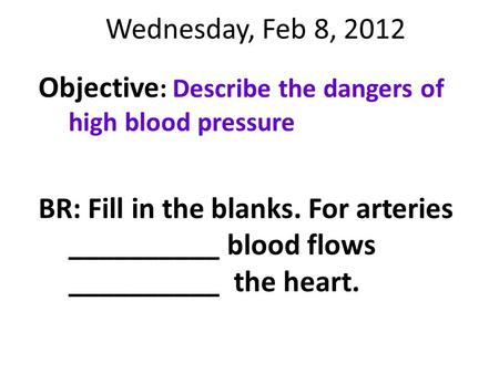 Wednesday, Feb 8, 2012 Objective: Describe the dangers of high blood pressure BR: Fill in the blanks. For arteries __________ blood flows __________ the.