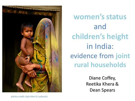 Women's status and children's height in India: evidence from joint rural households Diane Coffey, Reetika Khera & Dean Spears photo credit: Kyle Merrit.