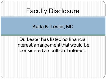 Faculty Disclosure Karla K. Lester, MD Dr. Lester has listed no financial interest/arrangement that would be considered a conflict of interest.
