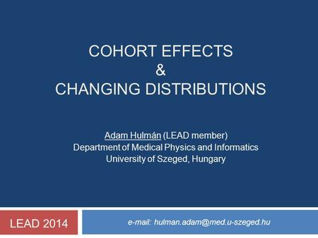 COHORT EFFECTS & CHANGING DISTRIBUTIONS   Adam Hulmán (LEAD member) Department of Medical Physics and Informatics University.