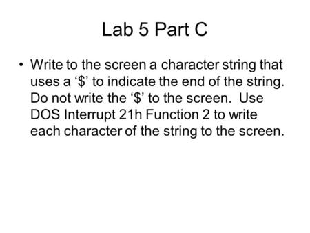 Lab 5 Part C Write to the screen a character string that uses a '$' to indicate the end of the string. Do not write the '$' to the screen. Use DOS Interrupt.