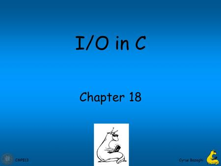 CMPE13 Cyrus Bazeghi Chapter 18 I/O in C. CMPE13 18-2 Standard C Library I/O commands are not included as part of the C language. Instead, they are part.