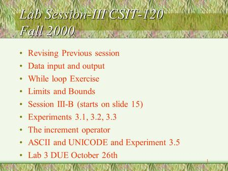 1 Lab Session-III CSIT-120 Fall 2000 Revising Previous session Data input and output While loop Exercise Limits and Bounds Session III-B (starts on slide.