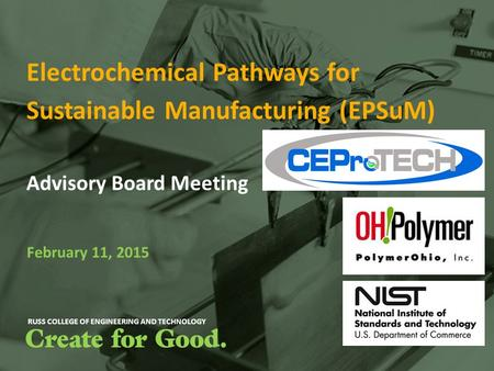 RUSS COLLEGE OF ENGINEERING AND TECHNOLOGY Electrochemical Pathways for Sustainable Manufacturing (EPSuM) Advisory Board Meeting February 11, 2015.