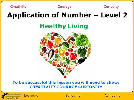 Learning Believing Achieving Creativity Courage Curiosity To be successful this lesson you will need to show: CREATIVITY COURAGE CURIOSITY Application.