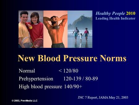 © 2003, PrevMedix LLC New Blood Pressure Norms Normal < 120/80 Prehypertension 120-139 / 80-89 High blood pressure 140/90+ Healthy People 2010 Leading.