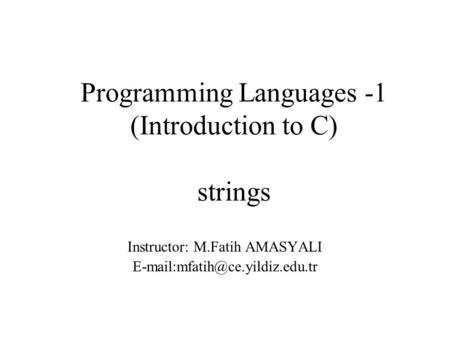 Programming Languages -1 (Introduction to C) strings Instructor: M.Fatih AMASYALI