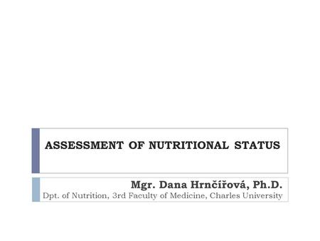 ASSESSMENT OF NUTRITIONAL STATUS Mgr. Dana Hrnčířová, Ph.D. Dpt. of Nutrition, 3rd Faculty of Medicine, Charles University.