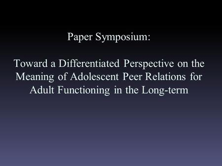 Paper Symposium: Toward a Differentiated Perspective on the Meaning of Adolescent Peer Relations for Adult Functioning in the Long-term.