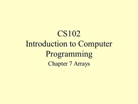 CS102 Introduction to Computer Programming Chapter 7 Arrays.
