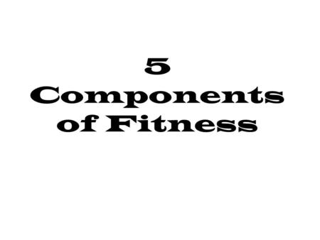 5 Components of Fitness. Cardiovascular Endurance The body's ability to deliver oxygen and nutrients to tissues and organs and the ability to utilize.