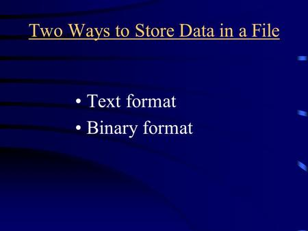 Two Ways to Store Data in a File Text format Binary format.