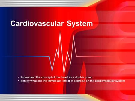 Understand the concept of the heart as a double pump Identify what are the immediate effect of exercise on the cardiovascular system Cardiovascular System.