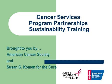 Cancer Services Program Partnerships Sustainability Training Brought to you by… American Cancer Society and Susan G. Komen for the Cure.
