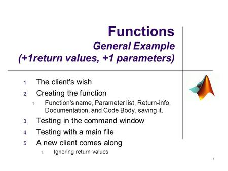 Functions General Example (+1return values, +1 parameters) 1. The client's wish 2. Creating the function 1. Function's name, Parameter list, Return-info,
