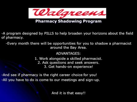 Pharmacy Shadowing Program -A program designed by PILLS to help broaden your horizons about the field of pharmacy. -Every month there will be opportunities.