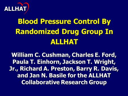 Blood Pressure Control By Randomized Drug Group In ALLHAT William C. Cushman, Charles E. Ford, Paula T. Einhorn, Jackson T. Wright, Jr., Richard A. Preston,