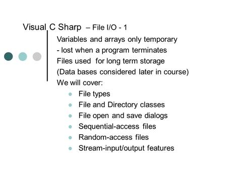 Visual C Sharp – File I/O - 1 Variables and arrays only temporary - lost when a program terminates Files used for long term storage (Data bases considered.