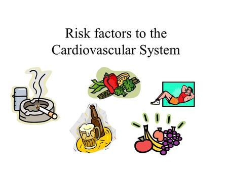Risk factors to the Cardiovascular System. Learning Outcomes Describe modifiable risk factors: diet, smoking, activity, obesity Describe non-modifiable.