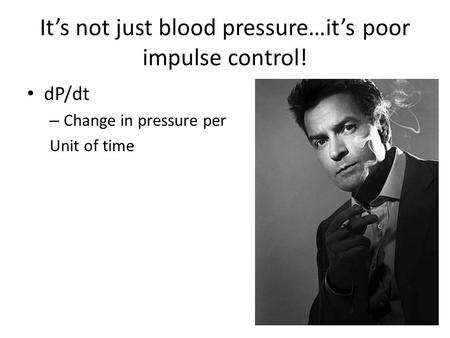 It's not just blood pressure…it's poor impulse control! dP/dt – Change in pressure per Unit of time.