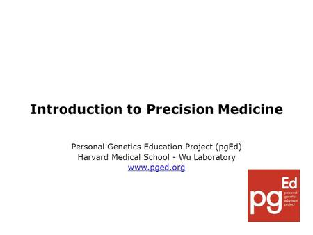 Introduction to Precision Medicine Personal Genetics Education Project (pgEd) Harvard Medical School - Wu Laboratory www.pged.org.